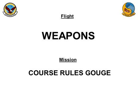 Flight Mission WEAPONS COURSE RULES GOUGE. FAM-08 AREA 4 WILBUR 9K FLOOR LUKE 9K FLOOR FOZZY 11K FLOOR NJW GUNSHY/ALPHA A41 A43 A49 A48 A42 A47 A44 A45.