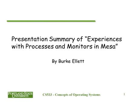 "CS533 - Concepts of Operating Systems 1 Presentation Summary of ""Experiences with Processes and Monitors in Mesa"" By Burke Ellett."