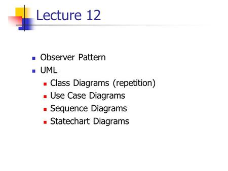 Lecture 12 Observer Pattern UML Class Diagrams (repetition) Use Case Diagrams Sequence Diagrams Statechart Diagrams.