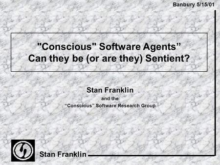 "Banbury 5/15/01 Stan Franklin Conscious Software Agents"" Can they be (or are they) Sentient? Stan Franklin and the ""Conscious"" Software Research Group."