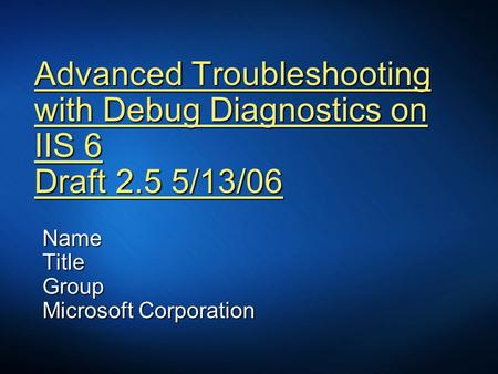 Advanced Troubleshooting with Debug Diagnostics on IIS 6 Draft 2.5 5/13/06 NameTitleGroup Microsoft Corporation.
