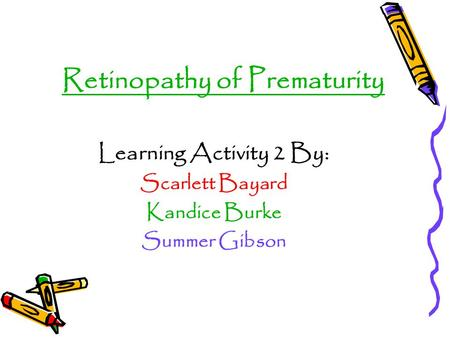Retinopathy of Prematurity Learning Activity 2 By: Scarlett Bayard Kandice Burke Summer Gibson.
