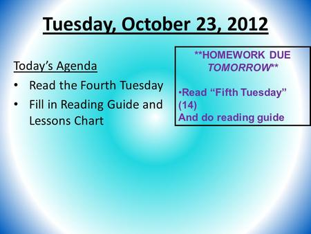 "Tuesday, October 23, 2012 Today's Agenda Read the Fourth Tuesday Fill in Reading Guide and Lessons Chart **HOMEWORK DUE TOMORROW** Read ""Fifth Tuesday"""