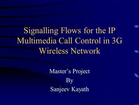 Signalling Flows for the IP Multimedia Call Control in 3G Wireless Network Master's Project By Sanjeev Kayath.