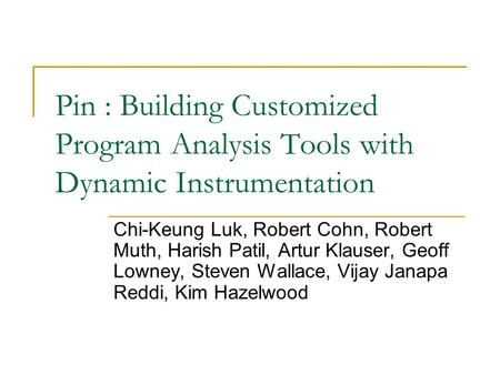 Pin : Building Customized Program Analysis Tools with Dynamic Instrumentation Chi-Keung Luk, Robert Cohn, Robert Muth, Harish Patil, Artur Klauser, Geoff.