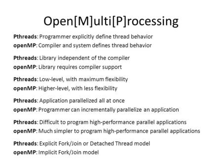 Open[M]ulti[P]rocessing Pthreads: Programmer explicitly define thread behavior openMP: Compiler and system defines thread behavior Pthreads: Library independent.