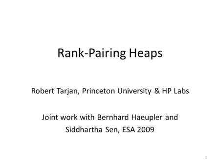 Rank-Pairing Heaps Robert Tarjan, Princeton University & HP Labs Joint work with Bernhard Haeupler and Siddhartha Sen, ESA 2009 1.