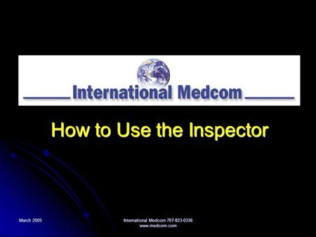 March 2005 International Medcom 707-823-0336 www.medcom.com How to Use the Inspector.