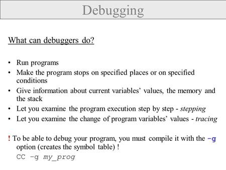 Debugging What can debuggers do? Run programs Make the program stops on specified places or on specified conditions Give information about current variables'