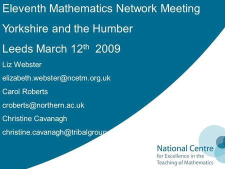 Eleventh Mathematics Network Meeting Yorkshire and the Humber Leeds March 12 th 2009 Liz Webster Carol Roberts