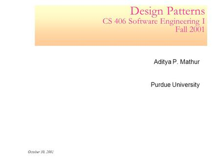Design Patterns CS 406 Software Engineering I Fall 2001 Aditya P. Mathur Purdue University October 30, 2001.