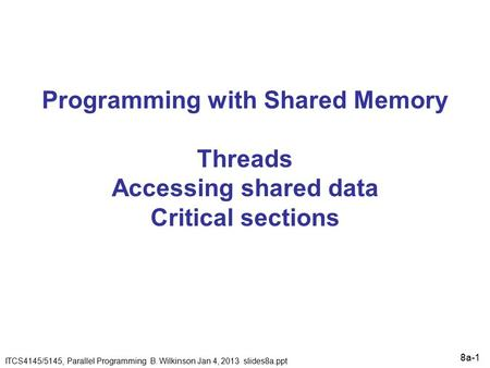 8a-1 Programming with Shared Memory Threads Accessing shared data Critical sections ITCS4145/5145, Parallel Programming B. Wilkinson Jan 4, 2013 slides8a.ppt.