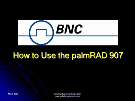March 2006 Berkeley Nucleonics Corporation www.berkeleynucleonics.com How to Use the palmRAD 907.