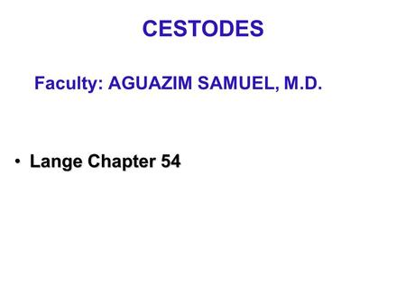 CESTODES Faculty: AGUAZIM SAMUEL, M.D. Lange Chapter 54Lange Chapter 54.
