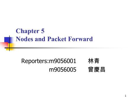 1 Chapter 5 Nodes and Packet Forward Reporters:m9056001 林青 m9056005 曾慶昌.