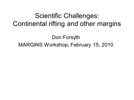Scientific Challenges: Continental rifting and other margins Don Forsyth MARGINS Workshop, February 15, 2010.