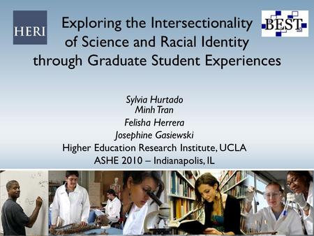 Exploring the Intersectionality of Science and Racial Identity through Graduate Student Experiences Sylvia Hurtado Minh Tran Felisha Herrera Josephine.