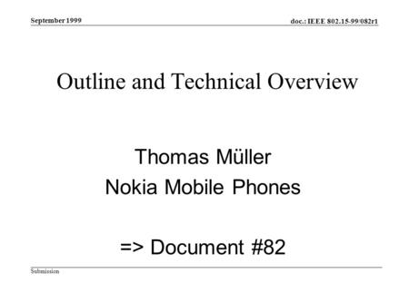 Doc.: IEEE 802.15-99/082r1 Submission September 1999 Outline and Technical Overview Thomas Müller Nokia Mobile Phones => Document #82.