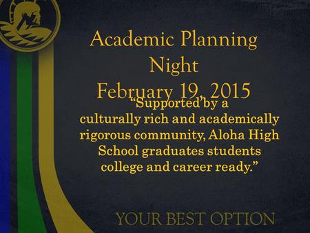 "Academic Planning Night February 19, 2015 ""Supported by a culturally rich and academically rigorous community, Aloha High School graduates students college."