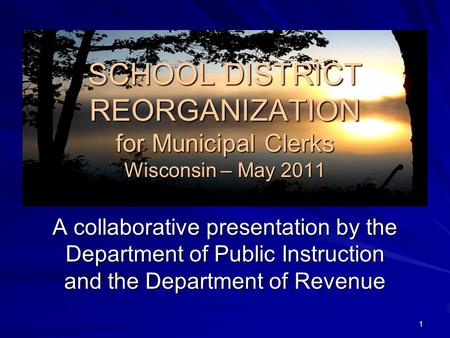 SCHOOL DISTRICT REORGANIZATION for Municipal Clerks Wisconsin – May 2011 A collaborative presentation by the Department of Public Instruction and the Department.