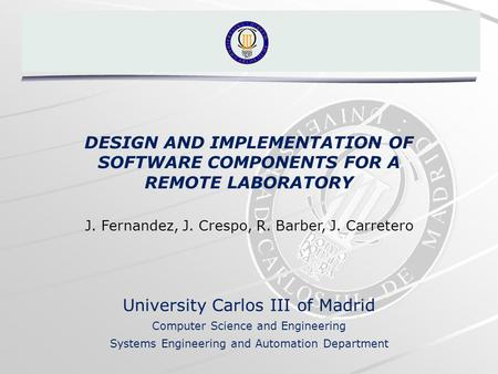 DESIGN AND IMPLEMENTATION OF SOFTWARE COMPONENTS FOR A REMOTE LABORATORY J. Fernandez, J. Crespo, R. Barber, J. Carretero University Carlos III of Madrid.