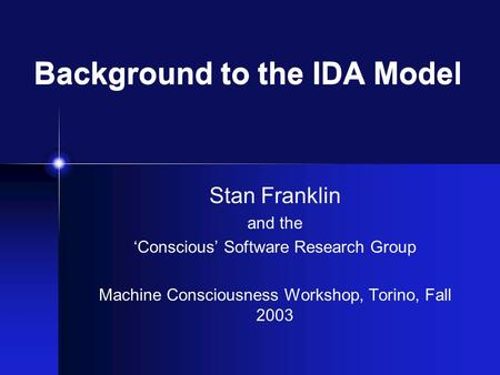 Background to the IDA Model Stan Franklin and the 'Conscious' Software Research Group Machine Consciousness Workshop, Torino, Fall 2003.