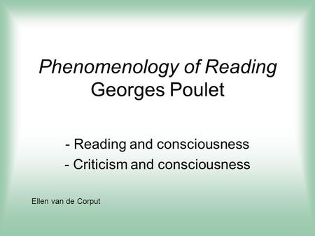 Phenomenology of Reading Georges Poulet - Reading and consciousness - Criticism and consciousness Ellen van de Corput.