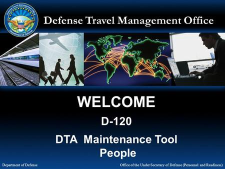 Defense Travel Management Office Office of the Under Secretary of Defense (Personnel and Readiness) Department of Defense WELCOME D-120 DTA Maintenance.