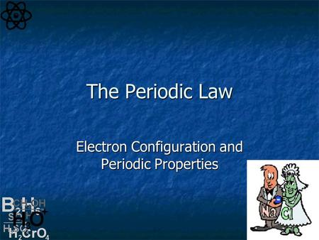The Periodic Law Electron Configuration and Periodic Properties.