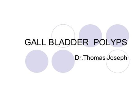 GALL BLADDER POLYPS Dr.Thomas Joseph. GB polyp is the term used to describe any mucosal projection into the lumen of Gall bladder Frequency ranges from.