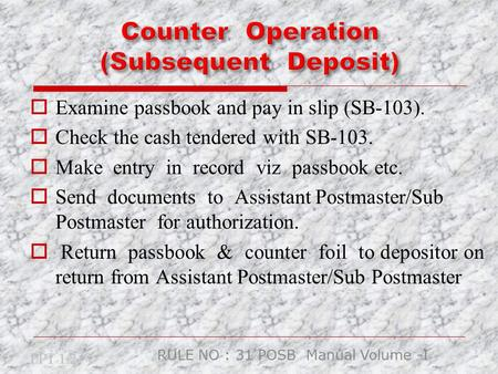  Examine passbook and pay in slip (SB-103).  Check the cash tendered with SB-103.  Make entry in record viz passbook etc.  Send documents to Assistant.