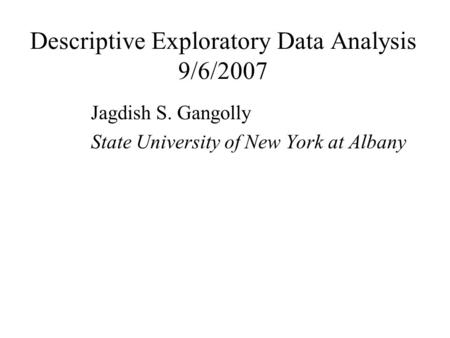 Descriptive Exploratory Data Analysis 9/6/2007 Jagdish S. Gangolly State University of New York at Albany.