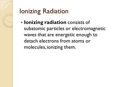 Ionizing Radiation Ionizing radiation consists of subatomic particles or electromagnetic waves that are energetic enough to detach electrons from atoms.