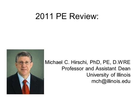 2011 PE Review: Michael C. Hirschi, PhD, PE, D.WRE Professor <strong>and</strong> Assistant Dean University of Illinois