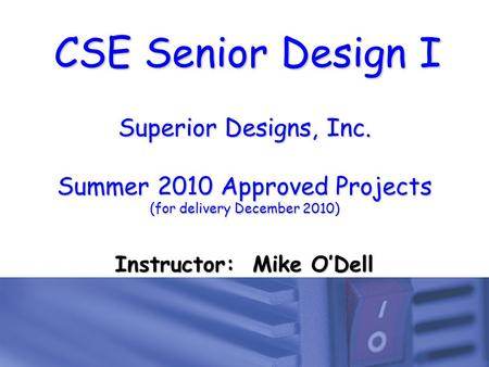 CSE Senior Design I Superior Designs, Inc. Summer 2010 Approved Projects (for delivery December 2010) Instructor: Mike O'Dell.