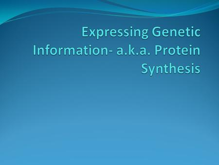 Expressing Genetic Information- a.k.a. Protein Synthesis