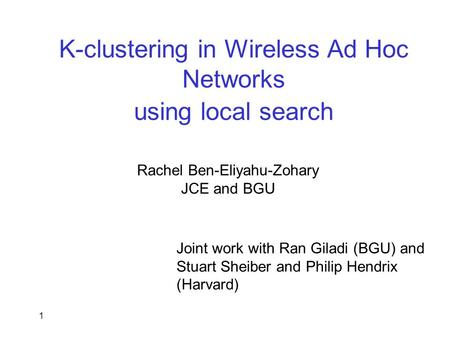 1 K-clustering in Wireless Ad Hoc Networks using local search Rachel Ben-Eliyahu-Zohary JCE and BGU Joint work with Ran Giladi (BGU) and Stuart Sheiber.