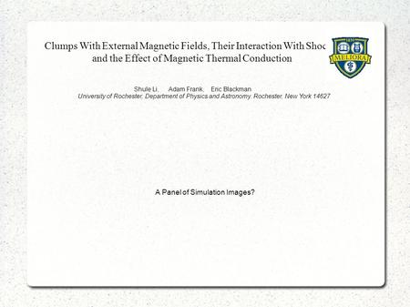 Clumps With External Magnetic Fields, Their Interaction With Shocks, and the Effect of Magnetic Thermal Conduction Shule Li, Adam Frank, Eric Blackman.