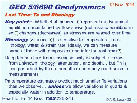 GEO 5/6690 Geodynamics 12 Nov 2014 © A.R. Lowry 2014 Read for Fri 14 Nov: T&S 226-241 Last Time: Te and Rheology Key point of Willett et al. papers: T.