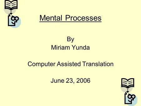 Mental Processes By Miriam Yunda Computer Assisted Translation June 23, 2006.