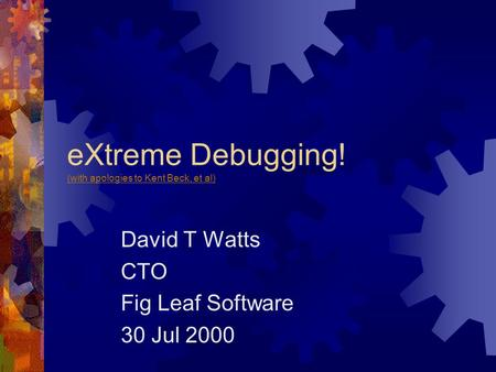 EXtreme Debugging! (with apologies to Kent Beck, et al) (with apologies to Kent Beck, et al) David T Watts CTO Fig Leaf Software 30 Jul 2000.