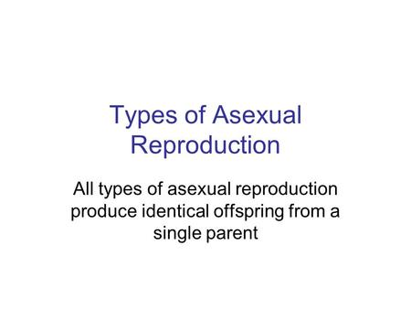 Types of Asexual Reproduction All types of asexual reproduction produce identical offspring from a single parent.