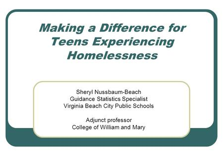 Making a Difference for Teens Experiencing Homelessness Sheryl Nussbaum-Beach Guidance Statistics Specialist Virginia Beach City Public Schools Adjunct.
