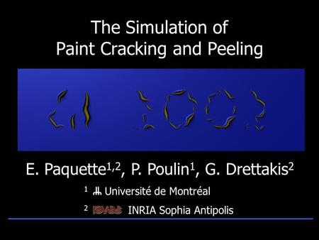 1 Université de Montréal 2 INRIA Sophia Antipolis The Simulation of Paint Cracking and Peeling E. Paquette 1,2, P. Poulin 1, G. Drettakis 2.