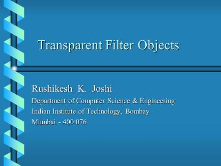 Transparent Filter Objects Rushikesh K. Joshi Department of Computer Science & Engineering Indian Institute of Technology, Bombay Mumbai - 400 076.