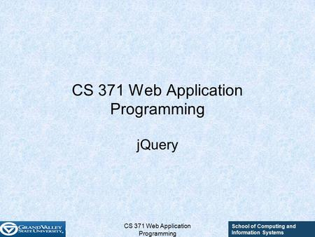 School of Computing and Information Systems CS 371 Web Application Programming jQuery.