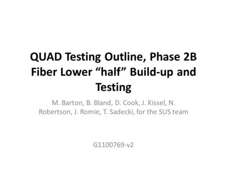 "QUAD Testing Outline, Phase 2B Fiber Lower ""half"" Build-up and Testing M. Barton, B. Bland, D. Cook, J. Kissel, N. Robertson, J. Romie, T. Sadecki, for."