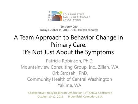 A Team Approach to Behavior Change in Primary Care: It's Not Just About the Symptoms Patricia Robinson, Ph.D. Mountainview Consulting Group, Inc., Zillah,
