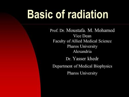 Basic of radiation Prof. Dr. Moustafa. M. Mohamed Vice Dean Faculty of Allied Medical Science Pharos University Alexandria Dr. Yasser khedr Department.