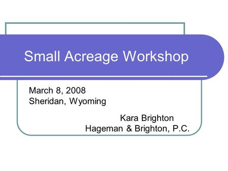 Small Acreage Workshop March 8, 2008 Sheridan, Wyoming Kara Brighton Hageman & Brighton, P.C.